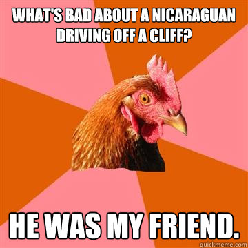 What's bad about a Nicaraguan driving off a cliff? he was my friend.  Anti-Joke Chicken