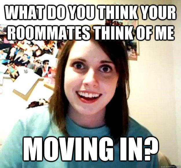 What do you think your roommates think of me moving in? - What do you think your roommates think of me moving in?  Overly Attached Girlfriend