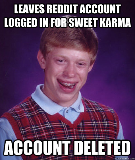 Leaves reddit account logged in for sweet karma Account deleted - Leaves reddit account logged in for sweet karma Account deleted  Bad Luck Brian