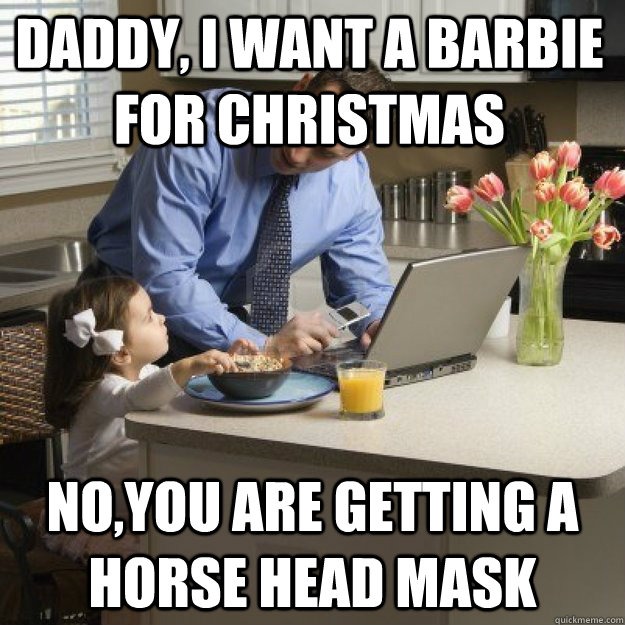 Daddy, i want a barbie for Christmas  no,you are getting a horse head mask