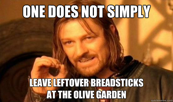 One Does Not Simply Leave leftover breadsticks at the Olive Garden - One Does Not Simply Leave leftover breadsticks at the Olive Garden  Boromir