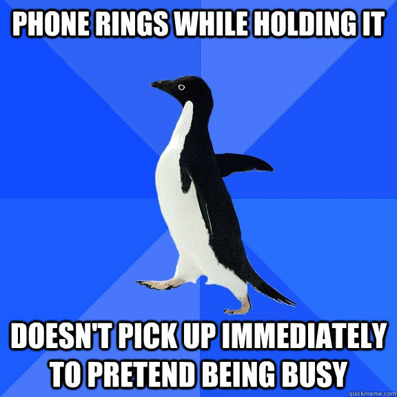 Phone rings while holding it doesn't pick up immediately to pretend being busy - Phone rings while holding it doesn't pick up immediately to pretend being busy  Socially Awkward Penguin