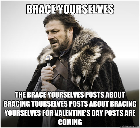 Brace Yourselves The brace yourselves posts about bracing yourselves posts about bracing yourselves for valentine's day posts are coming