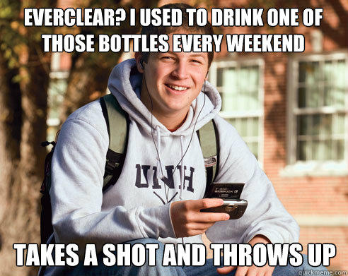 Everclear? I used to drink one of those bottles every weekend takes a shot and throws up - Everclear? I used to drink one of those bottles every weekend takes a shot and throws up  College Freshman