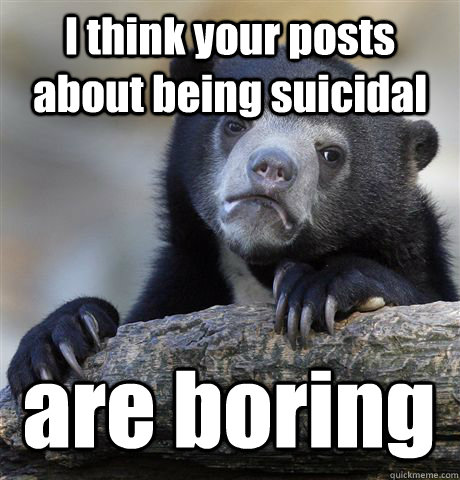 I think your posts about being suicidal are boring - I think your posts about being suicidal are boring  Confession Bear