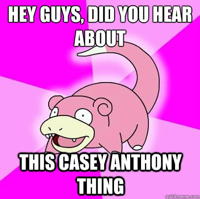 hey guys, did you hear about   this Casey Anthony thing - hey guys, did you hear about   this Casey Anthony thing  Slowpoke