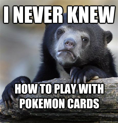 I never knew How to play with pokemon cards - I never knew How to play with pokemon cards  Confession Bear