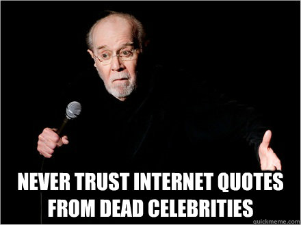 never trust internet quotes from dead celebrities never trust internet quotes from dead celebrities george