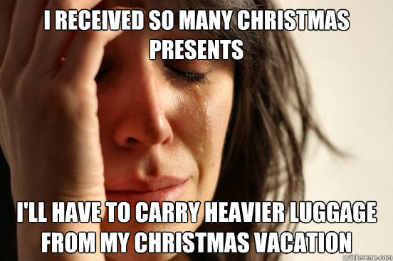 I received so many christmas presents I'll have to carry heavier luggage from my christmas vacation - I received so many christmas presents I'll have to carry heavier luggage from my christmas vacation  First World Problems