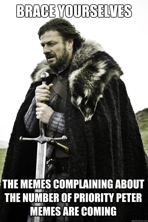 Brace yourselves The memes complaining about the number of priority peter memes are coming - Brace yourselves The memes complaining about the number of priority peter memes are coming  Winter is coming