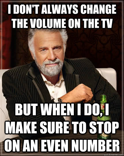 I don't always change the volume on the TV but when I do, I make sure to stop on an even number - I don't always change the volume on the TV but when I do, I make sure to stop on an even number  The Most Interesting Man In The World