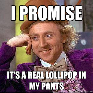 I promise it's a real lollipop in my pants - I promise it's a real lollipop in my pants  Creepy Wonka