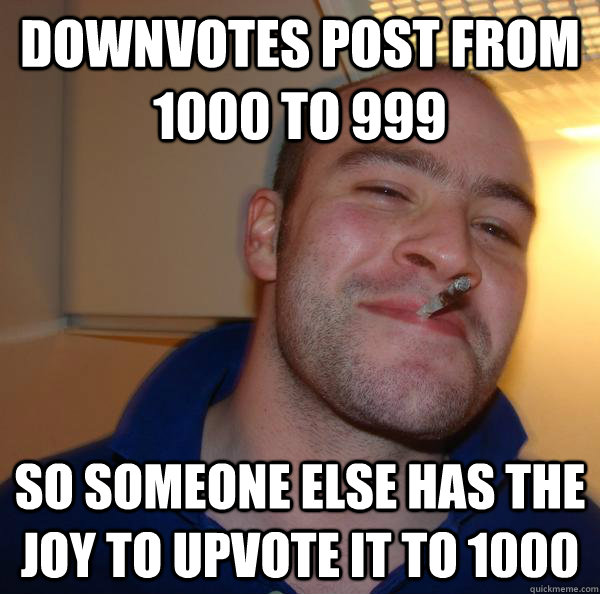 downvotes post from 1000 to 999 so someone else has the joy to upvote it to 1000 - downvotes post from 1000 to 999 so someone else has the joy to upvote it to 1000  Misc