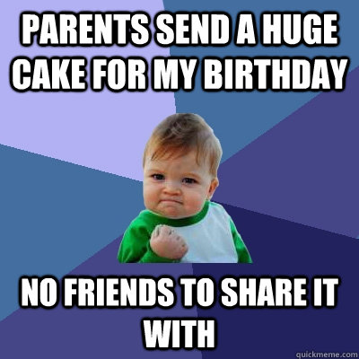 Parents send a huge cake for my birthday No friends to share it with - Parents send a huge cake for my birthday No friends to share it with  Success Kid