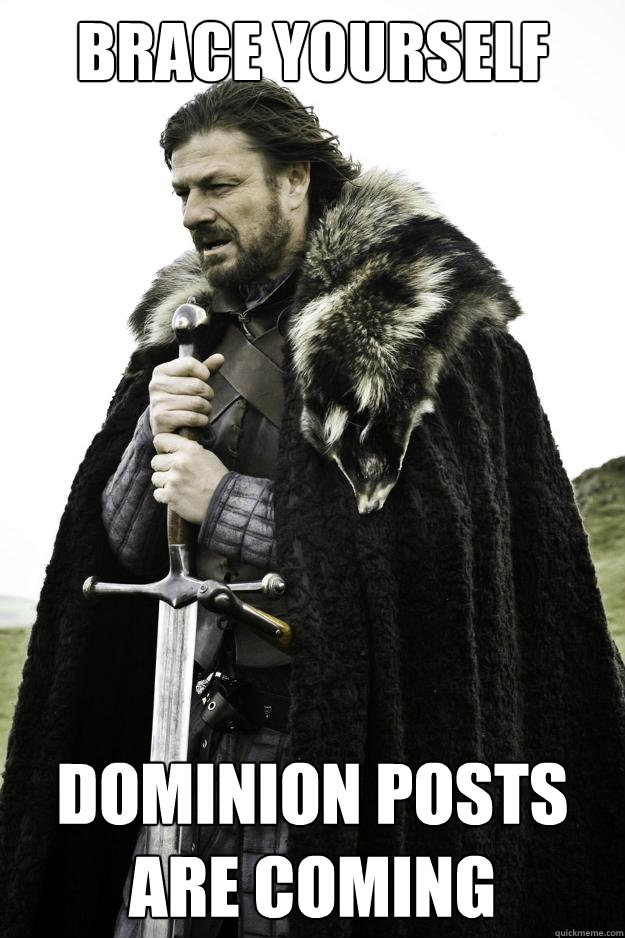 Brace yourself Dominion Posts Are Coming - Brace yourself Dominion Posts Are Coming  Winter is coming