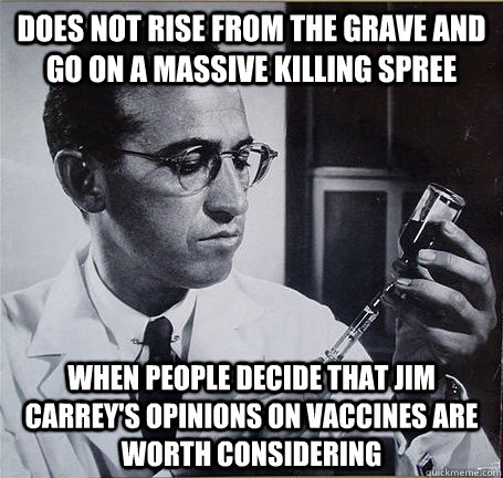 Does not rise from the grave and go on a massive killing spree  When people decide that jim carrey's opinions on vaccines are worth considering