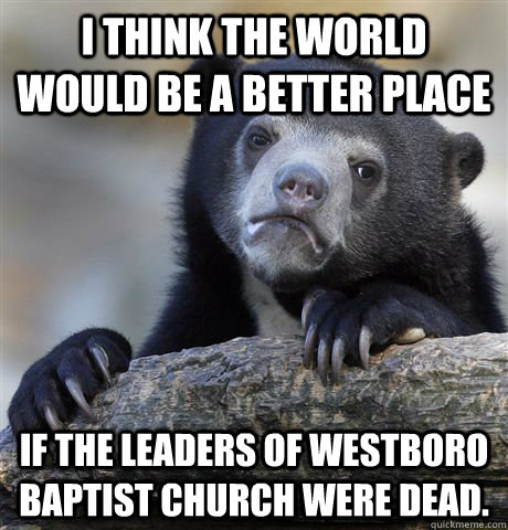 I THINK THE WORLD WOULD BE A BETTER PLACE IF THE LEADERS OF WESTBORO BAPTIST CHURCH WERE DEAD. - I THINK THE WORLD WOULD BE A BETTER PLACE IF THE LEADERS OF WESTBORO BAPTIST CHURCH WERE DEAD.  Confession Bear