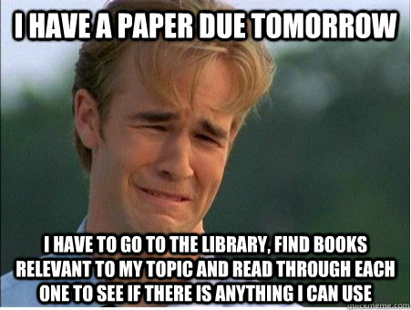 I have a paper due tomorrow I have to go to the library, find books relevant to my topic and read through each one to see if there is anything I can use - I have a paper due tomorrow I have to go to the library, find books relevant to my topic and read through each one to see if there is anything I can use  1990s Problems