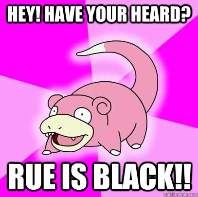 Hey! have your heard? Rue is black!! - Hey! have your heard? Rue is black!!  Slowpoke