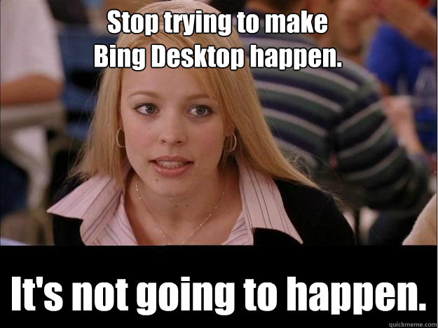 Stop trying to make Bing Desktop happen. It's not going to happen.