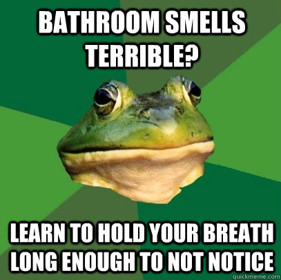 Bathroom smells terrible? Learn to hold your breath long enough to not notice - Bathroom smells terrible? Learn to hold your breath long enough to not notice  Foul Bachelor Frog