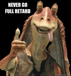 Never Go Full Retard  Jar Jar Binks