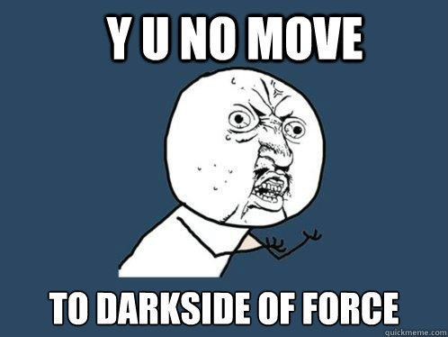 Y u no move to darkside of force - Y u no move to darkside of force  Y U No