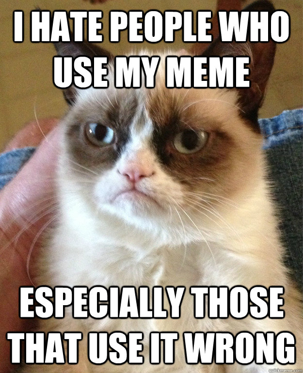 I hate people who use my meme especially those that use it wrong - I hate people who use my meme especially those that use it wrong  Grump Cat