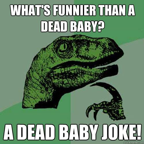 WHAT'S FUNNIER THAN A DEAD BABY? A DEAD BABY JOKE! - WHAT'S FUNNIER THAN A DEAD BABY? A DEAD BABY JOKE!  Philosoraptor