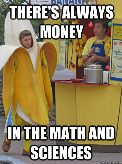 THERE'S ALWAYS money in the math and sciences - THERE'S ALWAYS money in the math and sciences  money in the banana stand