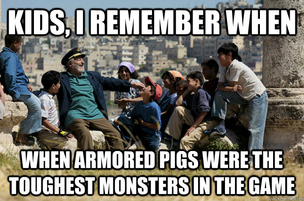 Kids, I remember When When armored pigs were the toughest monsters in the game