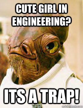 cute girl in engineering? ITS A TRAP!
