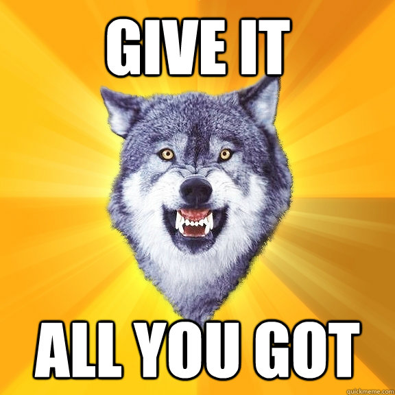 give it all you got - give it all you got  Courage Wolf