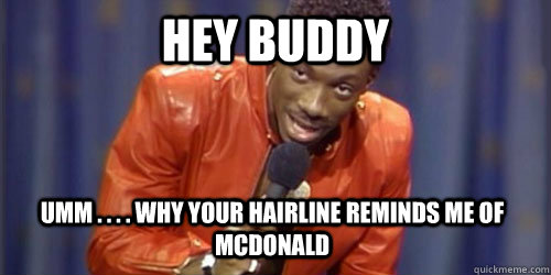hey buddy  umm . . . . why your hairline reminds me of McDonald
