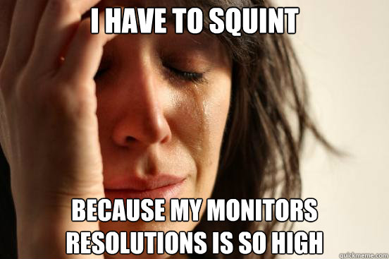 I have to squint Because my monitors resolutions is so high - I have to squint Because my monitors resolutions is so high  First World Problems