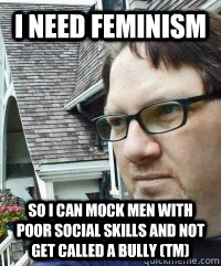 I need feminism so i can mock men with poor social skills and not get called a bully (tm) - I need feminism so i can mock men with poor social skills and not get called a bully (tm)  Dave The Knave Fruit-trelle