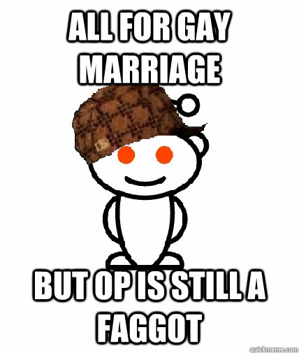 All for gay marriage but op is still a faggot - All for gay marriage but op is still a faggot  Scumbag Redditor