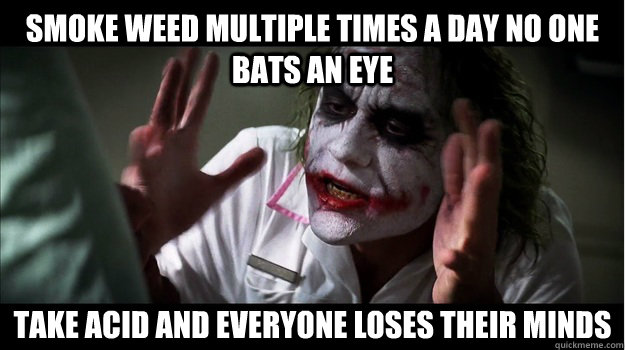 smoke weed multiple times a day no one bats an eye take acid and everyone loses their minds - smoke weed multiple times a day no one bats an eye take acid and everyone loses their minds  Joker Mind Loss