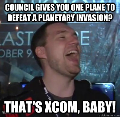 Council gives you One plane to defeat a planetary invasion? That's XCOM, baby! - Council gives you One plane to defeat a planetary invasion? That's XCOM, baby!  Thats XCOM baby