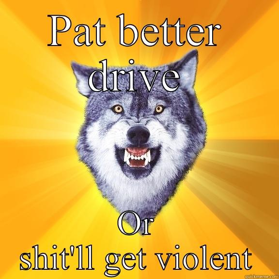 PAT BETTER DRIVE OR SHIT'LL GET VIOLENT Courage Wolf