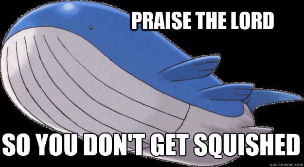 Praise the lord So you don't get squished