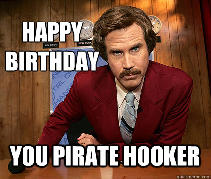 happy  birthday You pirate hooker  Happy birthday