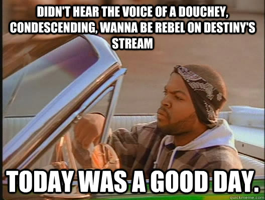 Didn't hear the voice of a douchey, condescending, wanna be rebel on Destiny's stream Today was a good day. - Didn't hear the voice of a douchey, condescending, wanna be rebel on Destiny's stream Today was a good day.  today was a good day
