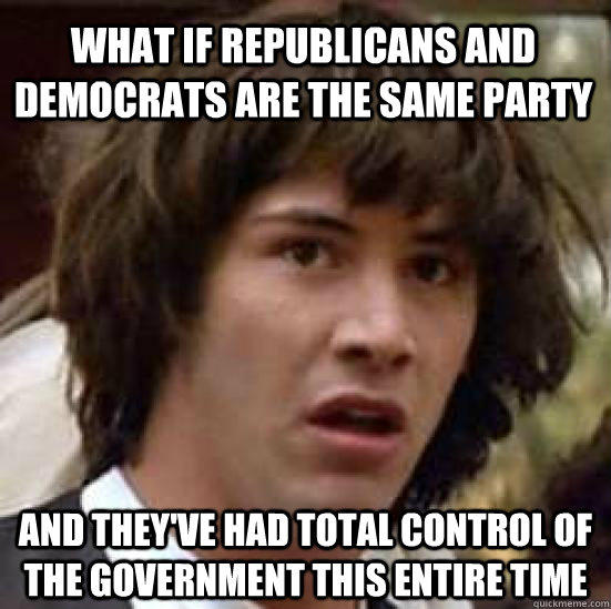 WHAT IF Republicans and Democrats are the same party and they've had total control of the government this entire time - WHAT IF Republicans and Democrats are the same party and they've had total control of the government this entire time  conspiracy keanu