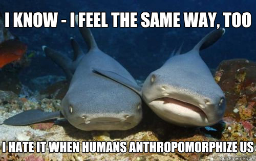 i know - i feel the same way, too i hate it when humans anthropomorphize us - i know - i feel the same way, too i hate it when humans anthropomorphize us  Compassionate Shark Friend