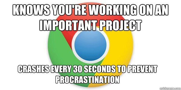 knows you're working on an important project crashes every 30 seconds to prevent procrastination - knows you're working on an important project crashes every 30 seconds to prevent procrastination  Good Guy Google Chrome