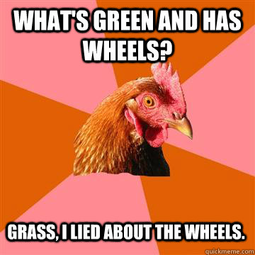 What's green and has wheels? grass, i lied about the wheels. - What's green and has wheels? grass, i lied about the wheels.  Anti-Joke Chicken