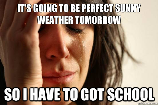 It's going to be perfect sunny weather tomorrow so i have to got school - It's going to be perfect sunny weather tomorrow so i have to got school  First World Problems