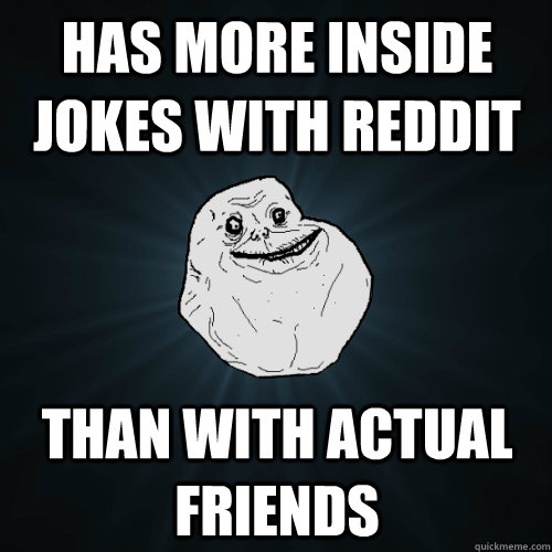Has more inside jokes with reddit than with actual friends - Has more inside jokes with reddit than with actual friends  Forever Alone