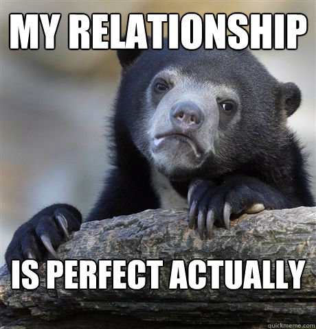 My relationship is perfect actually - My relationship is perfect actually  Confession Bear